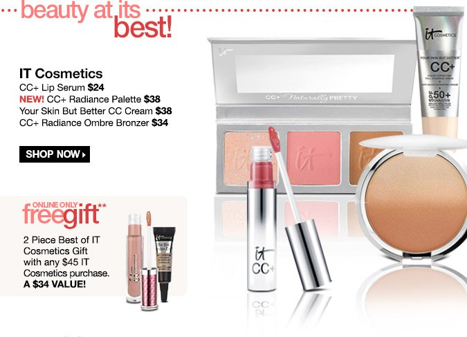 IT Cosmetics - CC+ Lip Serum $24. New! CC+ Radiance Palette $38. Your Skin But Better CC Cream $38. CC+ Radiance Ombre Bronzer $34. Shop Now! Online Only Free 3 Piece Best of IT Cosmetics Gift with any $35 IT Cosmetics Purchase- A $46 Value!