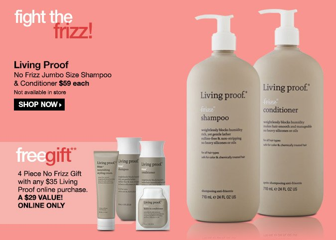 Living Proof No Frizz Jumbo Size Shampoo & Conditioner $59 each - Shop Now! Free 4 Piece No Frizz Gift with any $35 Living Proof online purchase. A $29 Value! Online Only.