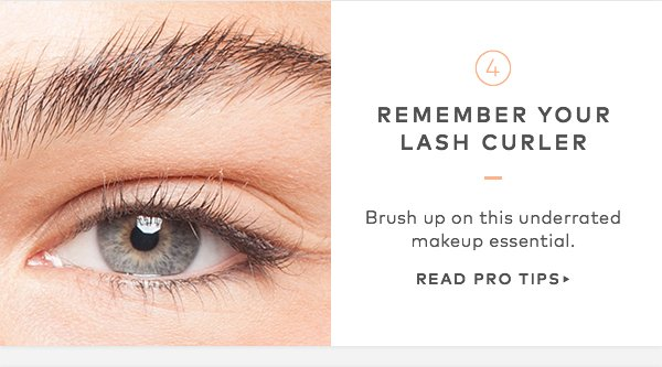 Remember your lash curler. Brush up on this underrated makeup essential. Read Pro Tips>