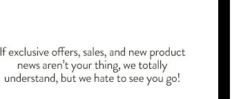 If exclusive offers, sales, and new product news aren't your thing, we totally understand, but hate to see you go!