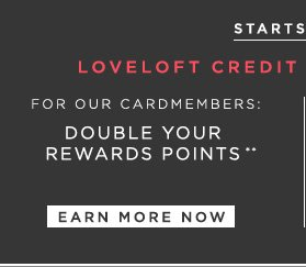 STARTS TODAY LOVELOFT CREDIT CARD PERK ALERT  FOR OUR CARDMEMBERS: DOUBLE YOUR REWARDS POINTS**                            EARN MORE NOW
