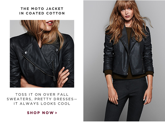 THE MOTO JACKET IN COATED COTTON                            TOSS IT ON OVER FALL SWEATERS, PRETTY DRESSES - IT ALWAYS LOOKS COOL                            SHOP NOW