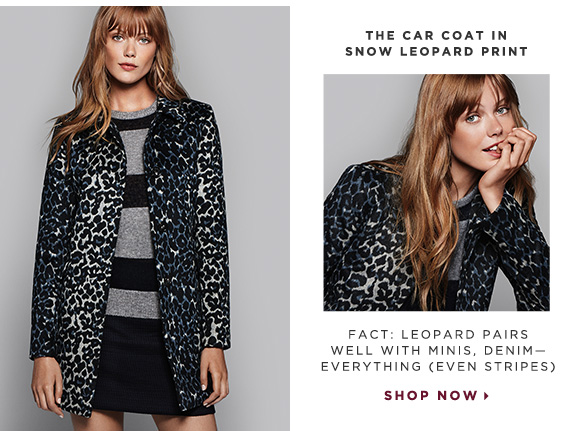 THE CAR COAT IN SNOW LEOPARD PRINT                            FACT: LEOPARD PAIRS WELL WITH MINIS, DENIM - EVERYTHING (EVEN STRIPES)                            SHOP NOW