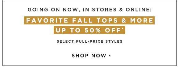 GOING ON NOW, IN STORES & ONLINE: FAVORITE FALL TOPS & MORE UP TO 50% OFF*                            SELECT FULL-PRICE STYLES                            SHOP NOW
