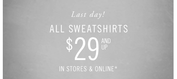 Last day! ALL Sweatshirts $29 AND UP IN STORES & ONLINE*