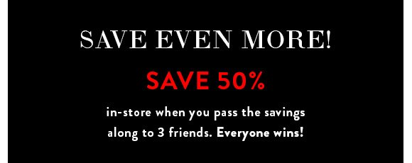 Save Even More! Save 50% in-store when you pass the savings along to 3 friends. Everyone wins!