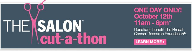 Salon Cut-a-thon - One Day Only! October 12th, 11am - 6pm CDT. Donations benefit the Breast Cancer Research Foundation. Learn More
