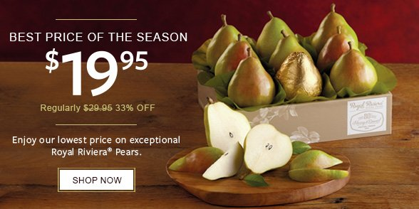 BEST PRICE OF THE SEASON - $19.95 - Reg. $29.95 - 33% OFF - Enjoy our lowest price on exceptional Royal Riviera Pears - SHOP NOW