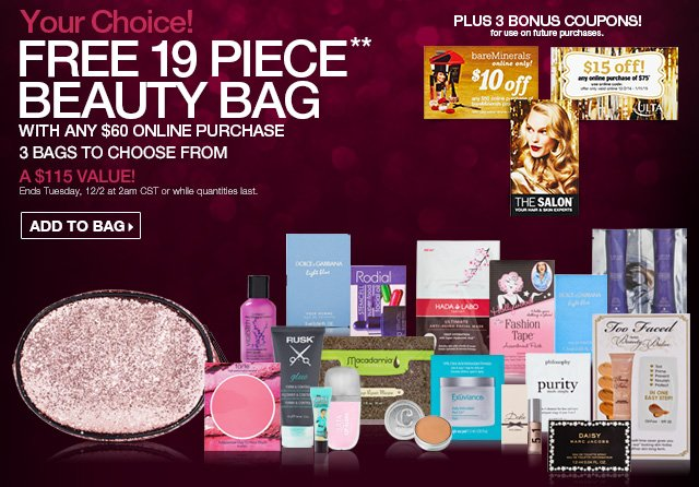 Your Choice! FREE 19 Piece** Beauty Bag with any $60 Online purchase - 3 bags to choose from. A $115 Value! Ends Tuesday, 12/2 at 2am CST or while quantities last. ADD TO BAG! Plus 3 Bonus coupons on future purchases.