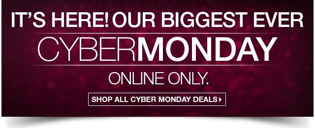 It's Here! Our Biggest Ever CYBER MONDAY Online Only. Shop all Cyber Monday Deals.