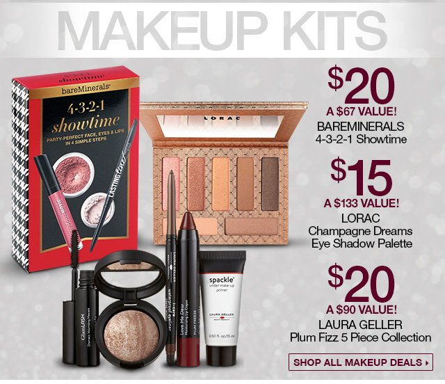 Makeup Kits - $20, A $67 Value! BareMinerals 4-3-2-1 Showtime, $15, A $133 Value! Lorac Champagne Dreams Eye Shadow Palette, $20 A $90 Value! Laura Geller Plum Fizz 5 Piece Collection - Shop all Makeup Deals