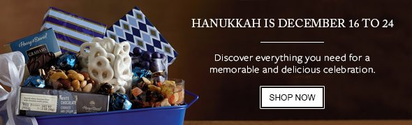 HANUKKAH IS DECEMBER 16 TO 24 - Discover everything you need for a memorable and declicious celebration. - SHOP NOW