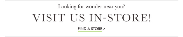 Looking for wonder near you? Visit us in-store? Find a store »
