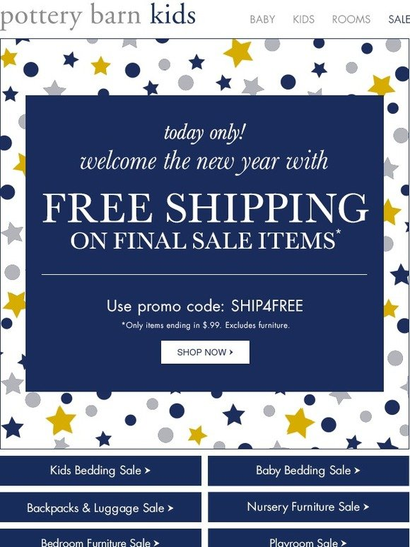 Shop everyday free shipping items. Pottery Barn Kids offers free complimentary shipping on more than 1, items every day. Shop the PBK free shipping section to get popular products delivered to your doorstep for free. Shop Pottery Barn Kids on holiday weekends.4/4(7).