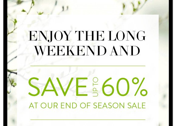 Enjoy the long weekend and save up to 60% at our end of season  sale