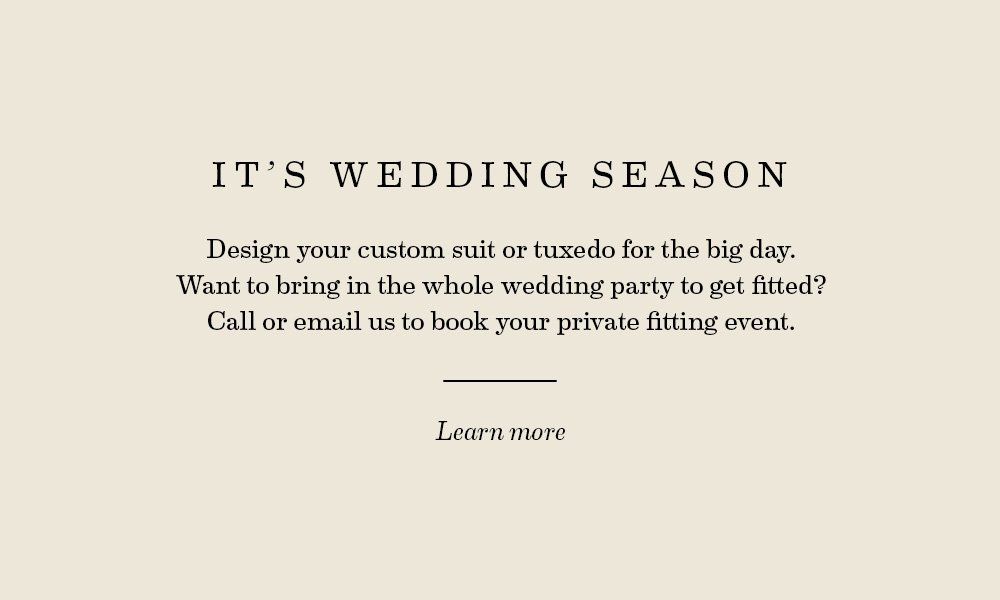 It's Wedding Season. Design your custom suit or tuxedo for the big day. Want to bring in the whole wedding party to get fitted? Call or email us to book your private fitting event.