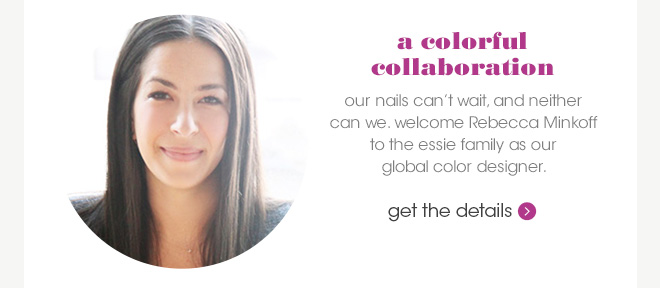 a colorful collaboration | our nails can't wait, and neither can we. welcome Rebecca Minkoff to the essie family as our global color designer. | get the details ›