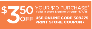 $3.50 off your $10 purchase+  Valid in store and online through 4/4/15. Online code 309275. Print Store Coupon