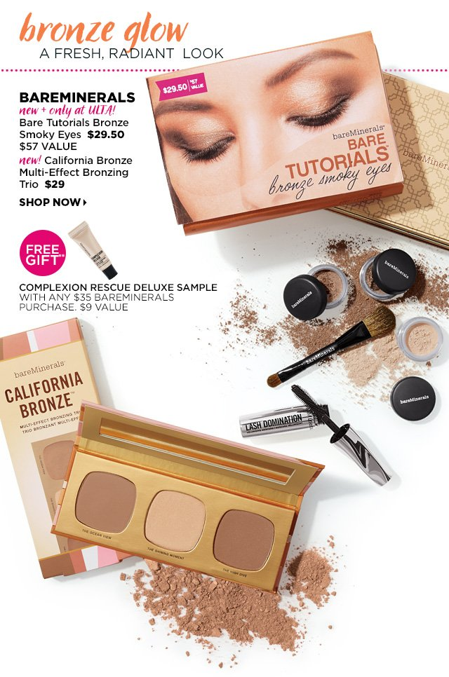 bareMinerals New and only at ULTA | Bare Tutorials Bronze Smoky Eyes $29.50, $57 Value. New California Bronze Multi Effect Bronzing Trio $29, Shop Now. Free Gift** Complexion Rescue Deluxe Sample with any $35 bareMinerals purchase. $9 Value