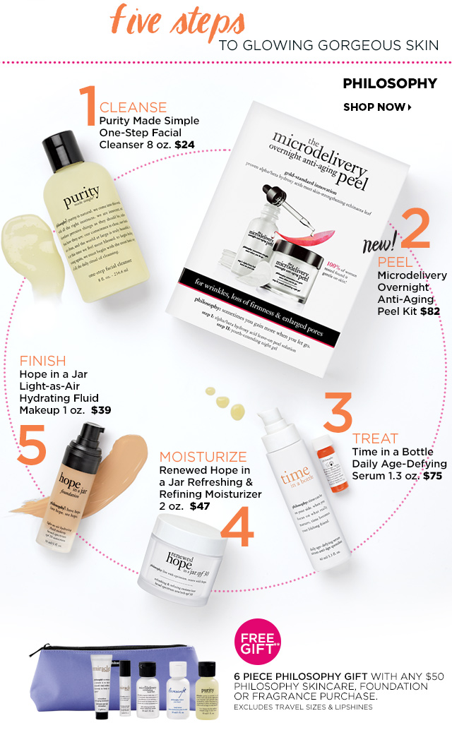Philosophy Five Steps to Glowing Gorgeous Skin. Free Gift** 6 Piece Philosophy Gift with any $50 Philosophy Skincare, Foundation or Fragrance purchase. Excludes Travel Sizes and Lipshines.