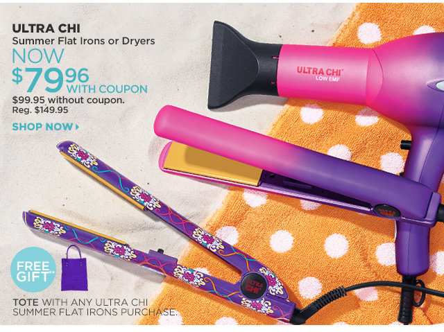 ULTRA CHI Summer Flat Irons or Dryers Now $79.96 with coupon, $99.95 without coupon. Shop Now. Free Gift** TOTE with any ULTRA CHI Summer Flat Iron purchase.