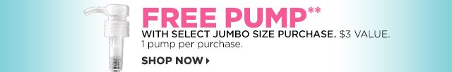 Free Pump** with select Jumbo Size Purchase. $3 Value. 1 pump per purchase. Shop Now