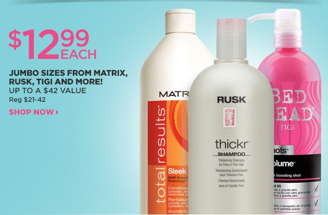 $12.99 Each, Jumbo Sizes from Matrix Rusk, Tigi and More! Up to a $42 Value. Shop Now