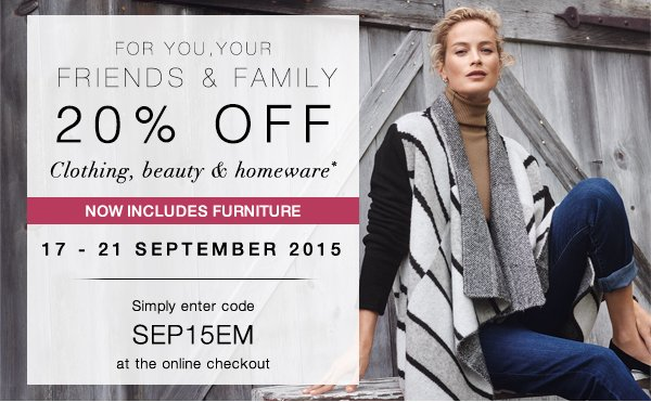 For you, your friends and family: 20% off clothing, beauty & homeware - now includes furniture. 17-21 September 2015. Simply enter code SEP15EM at the online checkout.