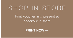 Shop in store: Print voucher and present at checkout in store