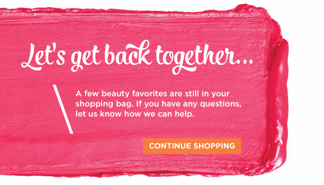 Let's get back together... A few beauty favorites are still in your shopping bag. If you have any questions, let us know how we can help. Continue Shopping.