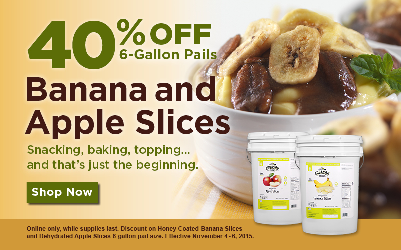 40_ off Honey Coated Banana Slices _ Dehydrated Apple Slices in the 6-gallon pail size. November 4-6_ 2015. Online only_ while supplies last.