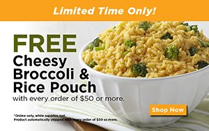 Get a free Cheesy Broccoli _ Rice entree with every order of _50 or more. Online only. Limited time offer.