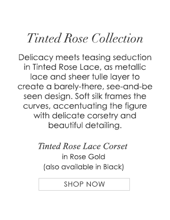 Tinted Rose - Delicacy meets teasing seduction in Tinted Rose Lace, as metallic lace and sheer tulle layer to create a barely-there, see-and-be seen design. Soft silk frames the curves, accentuating the figure with delicate corsetry and beautiful detailing.