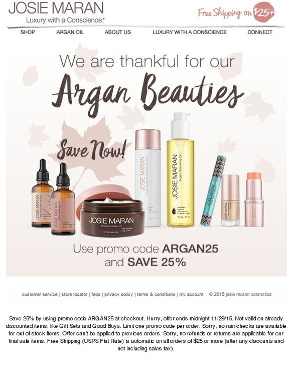 Josie Maran Cosmetics Coupons. All Offers (9) Codes (1) Product Deals (1) In-Store & Ads ; Discount Gift Cards (1) Get New Josie Maran Cosmetics Offers Expired and Not Verified Josie Maran Cosmetics Promo Codes & Offers. These offers have not been verified to work. They are either expired or are not currently valid. 10% Off Sitewide Code.