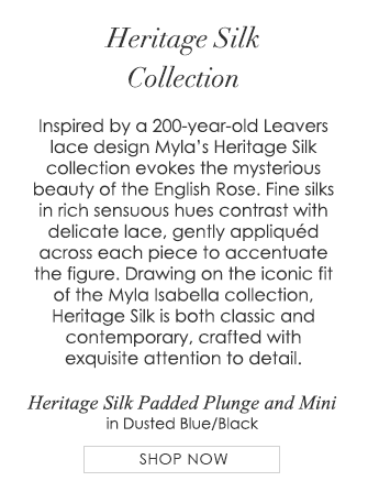 Heritage Silk Collection - Inspired by a 200-year-old Leavers lace design Myla's Heritage Silk collection evokes the mysterious beauty of the English Rose. Fine silks in rich sensuous hues contrast with delicate lace, gently appliquéd across each piece to accentuate the figure. Drawing on the iconic fit of the Myla Isabella collection, Heritage Silk is both classic and contemporary, crafted with exquisite attention to detail.