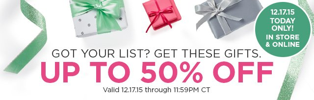 Got your list? Get these gifts. Up to 50 Percent Off, 12.17.15 Today Only! In store and online.