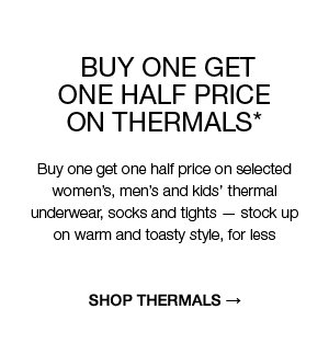 Buy one get one half price on thermals* : Buy one get one half price on selected women's, men's and kids' thermal underwear, socks and tights — stock up on warm and toasty style, for less