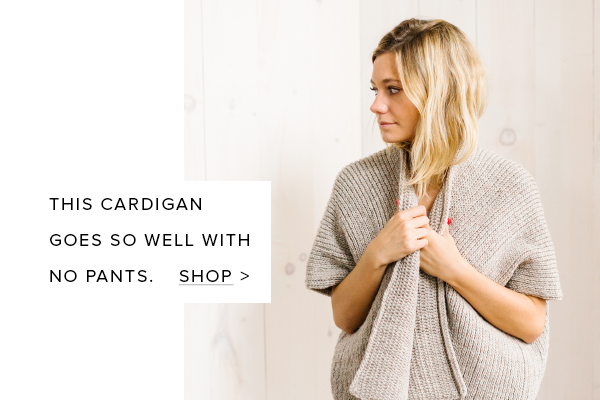 This cardigan goes so well with no pants.