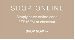 Shop online: Simply enter online code FEB16EM at checkout
