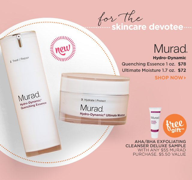 Murad | Hydro-Dynamic | Quenching Essence 1 oz. $78, Ultimate Moisture 1.7 oz. $72. Free Gift** AHA/BHA Exfoliating Cleanser Deluxe Sample with any $55 Murad Purchase.