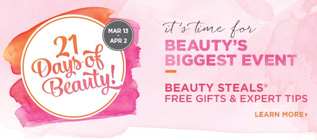 21 Days of Beauty, March 13 - April 2 | Beauty Steals, Free Gifts and Expert Tips. Learn More.