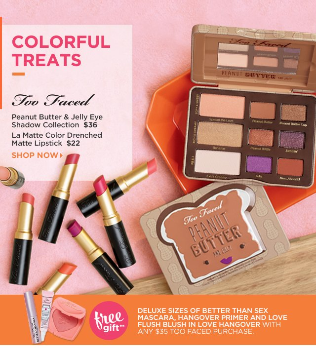 TOO FACED | Peanut Butter and Jelly Eye Shadow Collection $36, La Matte Color Drenched Matte Lipstick $22. Free Gift** Deluxe sizes of Better Than Sex Mascara, Hangover Primer and Love Flush Blush in Love Hangover with any $35 Too Faced Purchase.