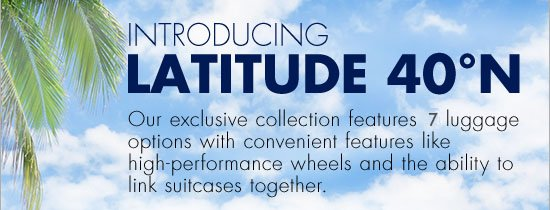 introducing lattitude 40 n our exclusive collection features 7 luggage options with convenient features like high