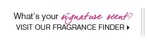 What's  your signature scent? Visit our Fragrance Finder.