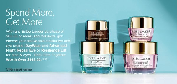 Spend More, Get More. With any Estee Lauder purchase of $65 or more,  add this extra gift: choose your deluxe size moisturizer and eye creme, DayWear and Advanced Night  Repair Eye or Resillence Lift for face and eyes. Both Gifts Together Worth over $165.00***. Offer  varies online.