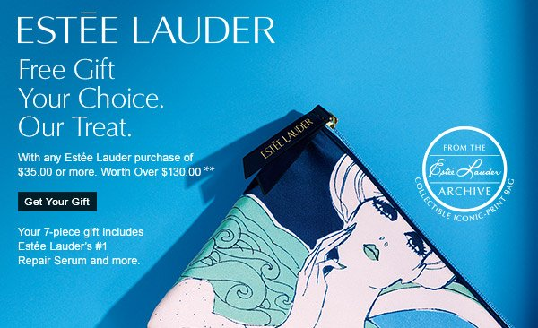 ESTEE LAUDER: FREE GIFT YOUR CHOICE. OUR TREAT. With any Estee Lauder  purchase of $35 or more. Worth over $130. GET YOUR GIFT! Your 7-piece gift includes Estee Lauder's  #1 Repair Serum and more.