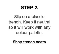 Step 2: Slip on a classic trench. Keep it neutral so it will work with any colour palette.