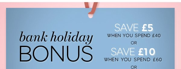 Bank holiday bonus save £5 when you spend £40 or save £10 when you spend £60 or