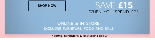 Save £15 when you spend £75. Online & in store excludes furniture, food and sale