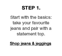 Step 1: Start with the basics: take your favourite jeans and pair with a statement top.